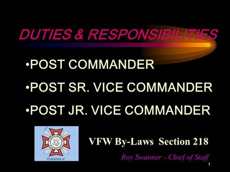 1 DUTIES & RESPONSIBILITIES POST COMMANDER POST SR. VICE COMMANDER POST JR. VICE COMMANDER VFW By-Laws Section 218 Roy Swanner - Chief of Staff.