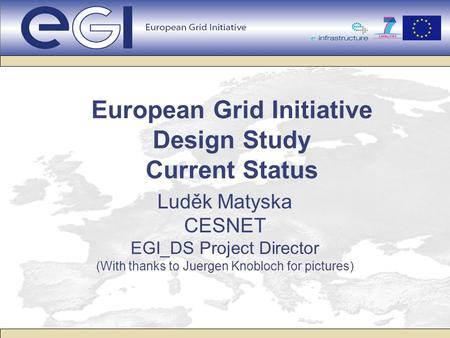 European Grid Initiative Design Study Current Status Luděk Matyska CESNET EGI_DS Project Director (With thanks to Juergen Knobloch for pictures)