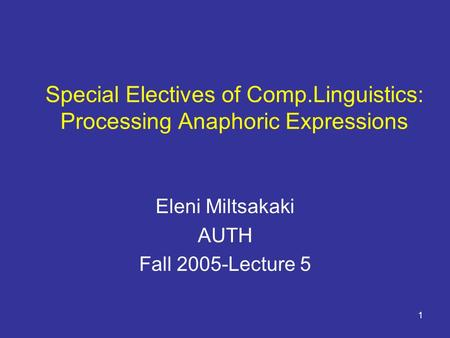 1 Special Electives of Comp.Linguistics: Processing Anaphoric Expressions Eleni Miltsakaki AUTH Fall 2005-Lecture 5.