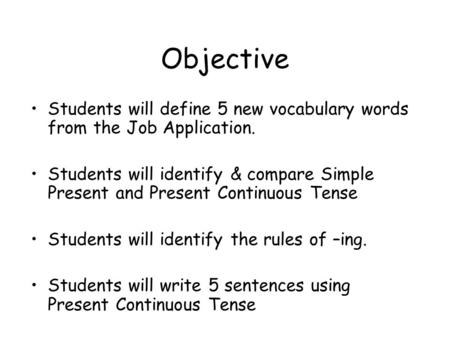 Objective Students will define 5 new vocabulary words from the Job Application. Students will identify & compare Simple Present and Present Continuous.