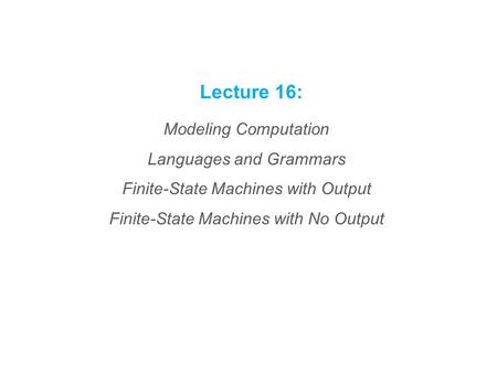 Lecture 16: Modeling Computation Languages and Grammars Finite-State Machines with Output Finite-State Machines with No Output.