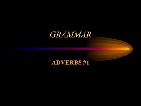 GRAMMAR ADVERBS #1 Adverbs Adverbs are words that modify (1) verbs, (2) adjectives, and (3) other adverbs. They tell how (manner), when (time), where.