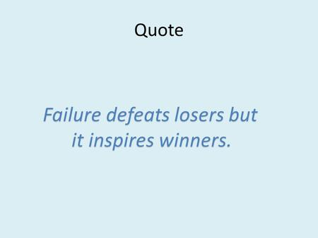 Quote Failure defeats losers but Failure defeats losers but it inspires winners. it inspires winners.