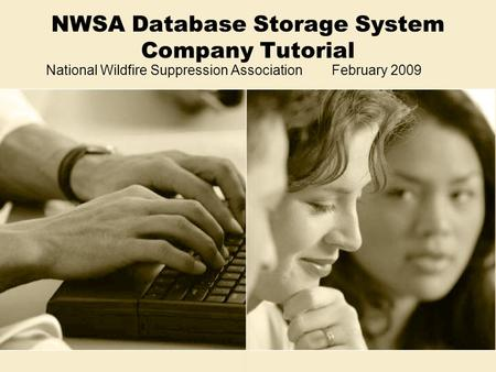 NWSA Database Storage System Company Tutorial National Wildfire Suppression Association February 2009.