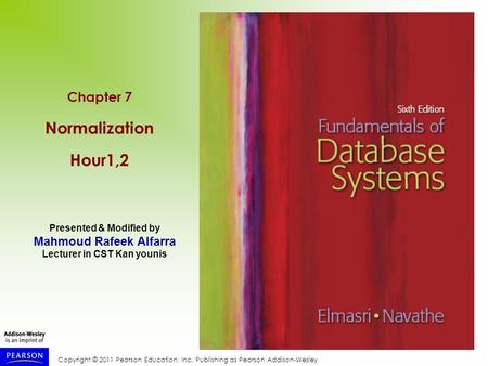 Copyright © 2011 Pearson Education, Inc. Publishing as Pearson Addison-Wesley Chapter 7 Normalization Hour1,2 Presented & Modified by Mahmoud Rafeek Alfarra.