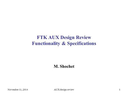 1 FTK AUX Design Review Functionality & Specifications M. Shochet November 11, 2014AUX design review.