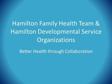Hamilton Family Health Team & Hamilton Developmental Service Organizations Better Health through Collaboration.