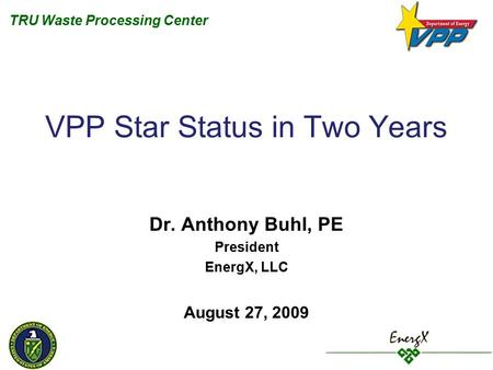 TRU Waste Processing Center VPP Star Status in Two Years Dr. Anthony Buhl, PE President EnergX, LLC August 27, 2009.