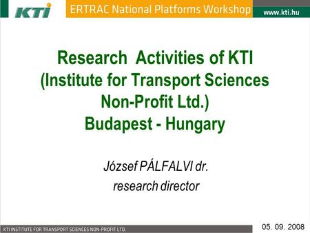 Research Activities of KTI (Institute for Transport Sciences Non-Profit Ltd.) Budapest - Hungary József PÁLFALVI dr. research director 05. 09. 2008.