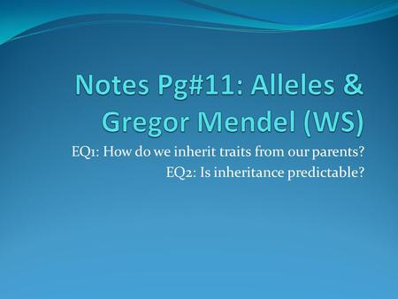EQ1: How do we inherit traits from our parents? EQ2: Is inheritance predictable?