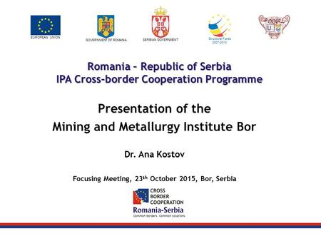 Common borders. Common solutions. EUROPEAN UNION GOVERNMENT OF ROMANIA SERBIAN GOVERNMENT Structural Funds 2007-2013 Romania – Republic of Serbia IPA Cross-border.