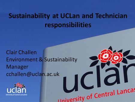 INNOVATIVE THINKING FOR THE REAL WORLD Sustainability at UCLan and Technician responsibilities Clair Challen Environment & Sustainability Manager