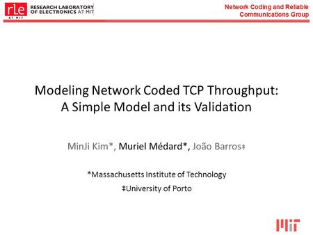 Network Coding and Reliable Communications Group Modeling Network Coded TCP Throughput: A Simple Model and its Validation MinJi Kim*, Muriel Médard*, João.