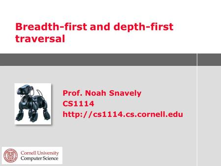 Breadth-first and depth-first traversal Prof. Noah Snavely CS1114