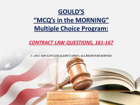 "GOULD'S ""MCQ's in the MORNING"" Multiple Choice Program: CONTRACT LAW QUESTIONS, 161-167 © 2012 GOULD'S LEGAL EDUCATION, ALL RIGHTS RESERVED."
