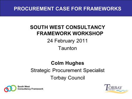 PROCUREMENT CASE FOR FRAMEWORKS SOUTH WEST CONSULTANCY FRAMEWORK WORKSHOP 24 February 2011 Taunton Colm Hughes Strategic Procurement Specialist Torbay.