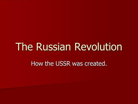 The Russian Revolution How the USSR was created..