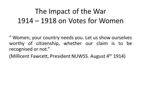 "The Impact of the War 1914 – 1918 on Votes for Women "" Women, your country needs you. Let us show ourselves worthy of citizenship, whether our claim is."