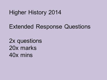 Higher History 2014 Extended Response Questions 2x questions 20x marks 40x mins.