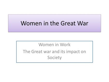 Women in the Great War Women in Work The Great war and its impact on Society.