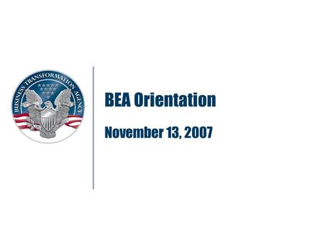 BEA Orientation November 13, 2007. 2 What is in the Architecture? Defense Acquisition System (DAS) Joint Capabilities Integration and Development System.