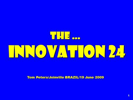 1 The … Innovation 24 Innovation 24 Tom Peters/Joinville BRAZIL/19 June 2009.
