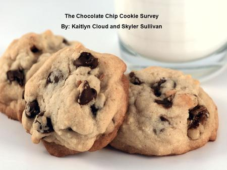 The Chocolate Chip Cookie Survey By: Kaitlyn Cloud and Skyler Sullivan.