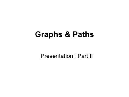 Graphs & Paths Presentation : Part II. Graph representation Given graph G = (V, E). May be either directed or undirected. Two common ways to represent.