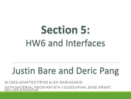 SLIDES ADAPTED FROM ALEX MARIAKAKIS, WITH MATERIAL FROM KRYSTA YOUSOUFIAN, MIKE ERNST, KELLEN DONOHUE Section 5: HW6 and Interfaces Justin Bare and Deric.