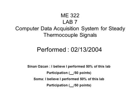 ME 322 LAB 7 Computer Data Acquisition System for Steady Thermocouple Signals Performed : 02/13/2004 Sinan Ozcan : I believe I performed 50% of this lab.