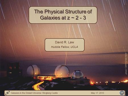 David R. Law Hubble Fellow, UCLA The Physical Structure of Galaxies at z ~ 2 - 3 John McDonald, CFHT Galaxies in the Distant Universe: Ringberg Castle.