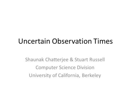 Uncertain Observation Times Shaunak Chatterjee & Stuart Russell Computer Science Division University of California, Berkeley.