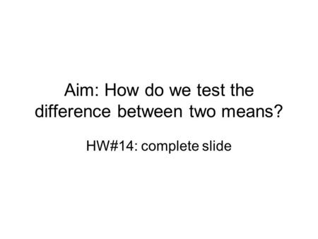 Aim: How do we test the difference between two means? HW#14: complete slide.