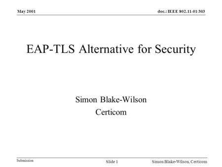 Doc.: IEEE 802.11-01/303 Submission May 2001 Simon Blake-Wilson, CerticomSlide 1 EAP-TLS Alternative for Security Simon Blake-Wilson Certicom.