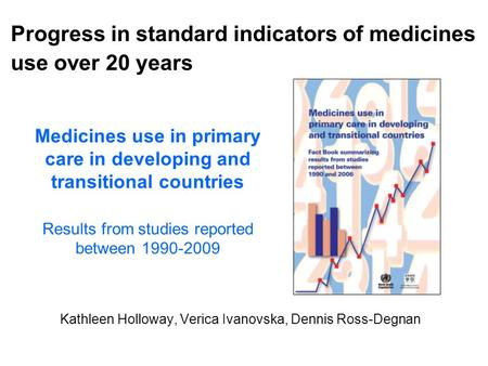 Medicines use in primary care in developing and transitional countries Results from studies reported between 1990-2009 Kathleen Holloway, Verica Ivanovska,