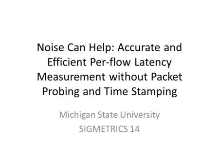 Noise Can Help: Accurate and Efficient Per-flow Latency Measurement without Packet Probing and Time Stamping Michigan State University SIGMETRICS 14.