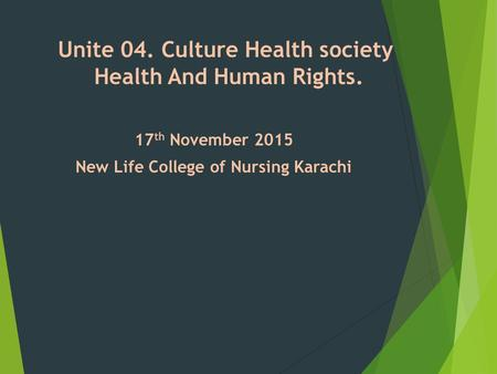 Unite 04. Culture Health society Health And Human Rights. 17 th November 2015 New Life College of Nursing Karachi.