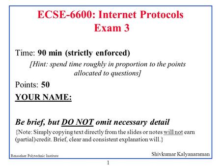 Shivkumar Kalyanaraman Rensselaer Polytechnic Institute 1 ECSE-6600: Internet Protocols Exam 3 Time: 90 min (strictly enforced) [Hint: spend time roughly.