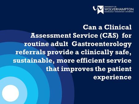 Can a Clinical Assessment Service (CAS) for routine adult Gastroenterology referrals provide a clinically safe, sustainable, more efficient service that.