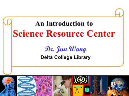 An Introduction to Science Resource Center Dr. Jun Wang Delta College Library.