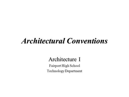 Architectural Conventions Architecture I Fairport High School Technology Department.