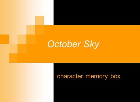 October Sky character memory box. Instead of the standard character sketch, you are going to develop a memory box for ONE of the characters. You will.