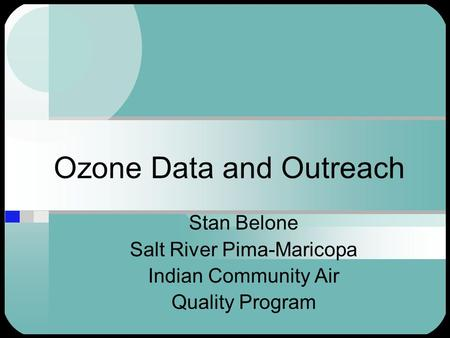 Ozone Data and Outreach Stan Belone Salt River Pima-Maricopa Indian Community Air Quality Program.