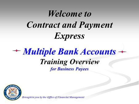 Welcome to Contract and Payment Express Multiple Bank Accounts Training Overview for Business Payees Brought to you by the Office of Financial Management.