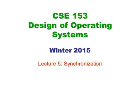 CSE 153 Design of Operating Systems Winter 2015 Lecture 5: Synchronization.