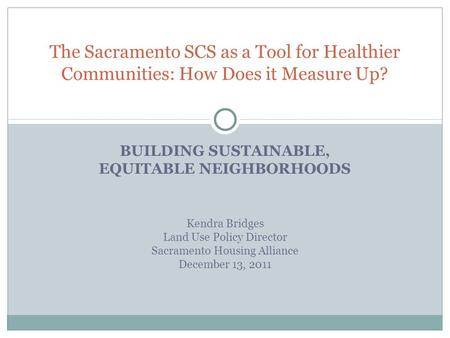 BUILDING SUSTAINABLE, EQUITABLE NEIGHBORHOODS The Sacramento SCS as a Tool for Healthier Communities: How Does it Measure Up? Kendra Bridges Land Use Policy.