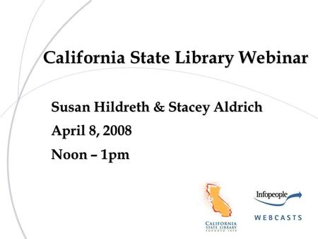 California State Library Webinar Susan Hildreth & Stacey Aldrich April 8, 2008 Noon – 1pm.