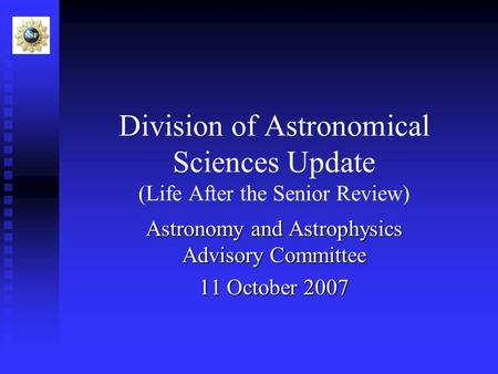 Division of Astronomical Sciences Update (Life After the Senior Review) Astronomy and Astrophysics Advisory Committee 11 October 2007.