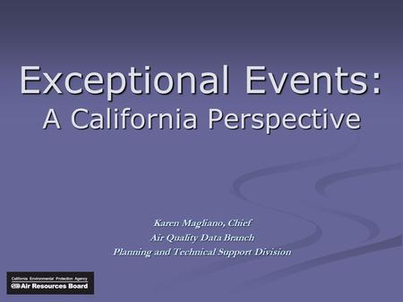 Exceptional Events: A California Perspective Karen Magliano, Chief Air Quality Data Branch Planning and Technical Support Division.