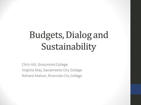 Budgets, Dialog and Sustainability Chris Hill, Grossmont College Virginia May, Sacramento City College Richard Mahon, Riverside City College.